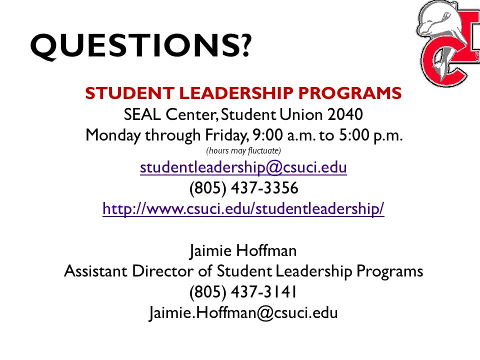 STUDENT LEADERSHIP PROGRAMS SEAL Center, Student Union 2040 Monday through Friday, 9:00 a.m. to 5:00 p.m. (hours may fluctuate) studentleadership@csuc