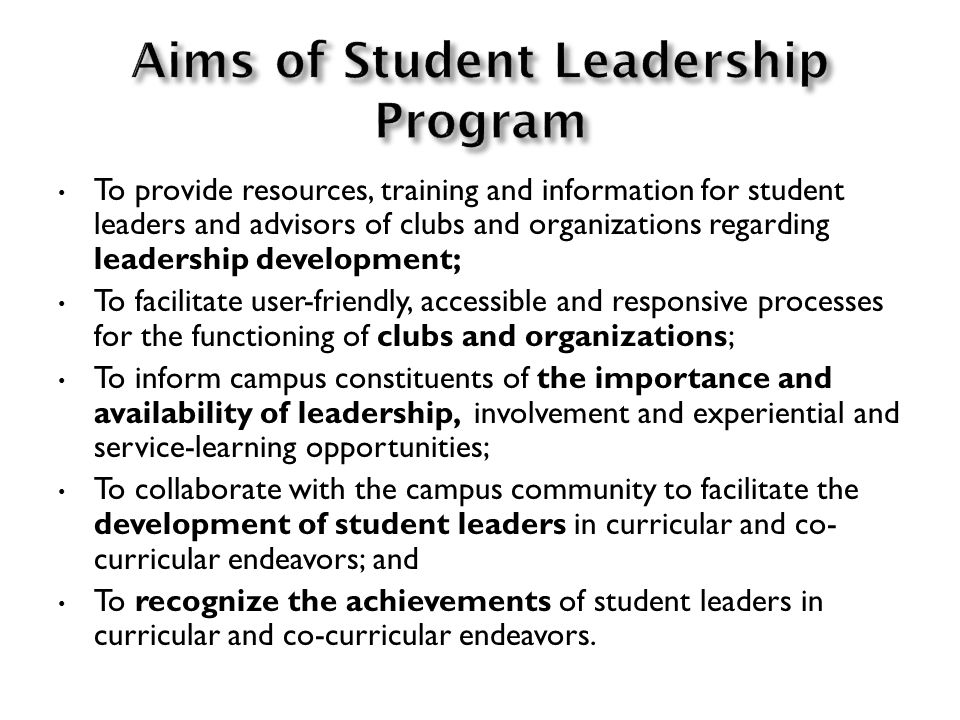 To provide resources, training and information for student leaders and advisors of clubs and organizations regarding leadership development; To facilitate user-friendly, accessible and responsive processes for the functioning of clubs and organizations; To inform campus constituents of the importance and availability of leadership, involvement and experiential and service-learning opportunities; To collaborate with the campus community to facilitate the development of student leaders in curricular and co- curricular endeavors; and To recognize the achievements of student leaders in curricular and co-curricular endeavors.