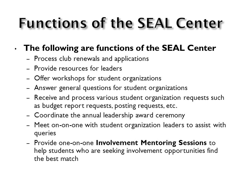 The following are functions of the SEAL Center – Process club renewals and applications – Provide resources for leaders – Offer workshops for student