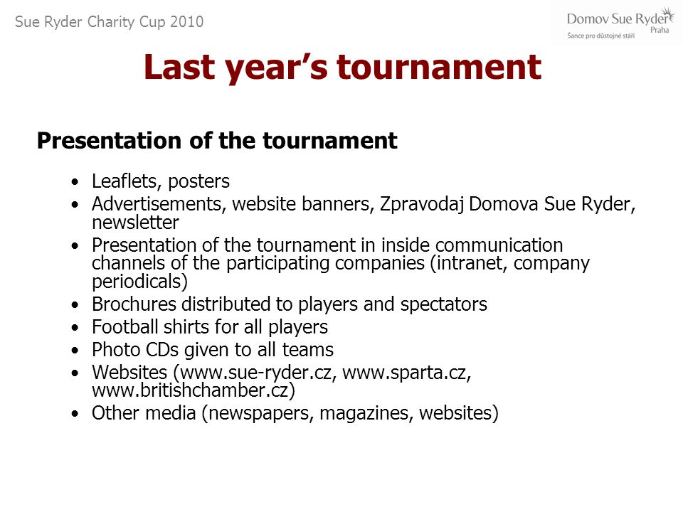 Sue Ryder Charity Cup 2010 Last year's tournament Presentation of the tournament Leaflets, posters Advertisements, website banners, Zpravodaj Domova Sue Ryder, newsletter Presentation of the tournament in inside communication channels of the participating companies (intranet, company periodicals) Brochures distributed to players and spectators Football shirts for all players Photo CDs given to all teams Websites (www.sue-ryder.cz, www.sparta.cz, www.britishchamber.cz) Other media (newspapers, magazines, websites)