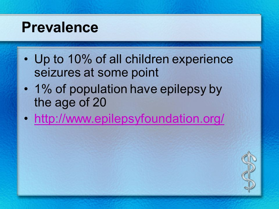 Prevalence Up to 10% of all children experience seizures at some point 1% of population have epilepsy by the age of 20 http://www.epilepsyfoundation.o