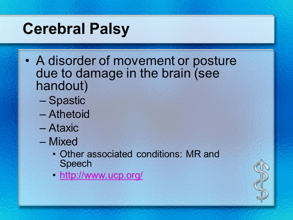 Cerebral Palsy A disorder of movement or posture due to damage in the brain (see handout) –Spastic –Athetoid –Ataxic –Mixed Other associated condition