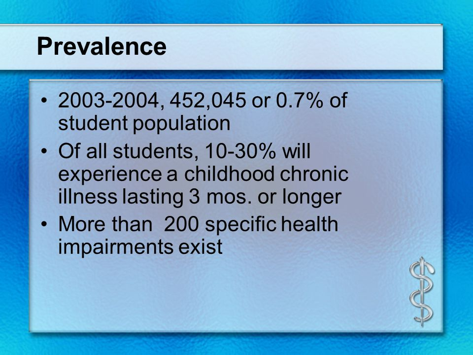 Prevalence 2003-2004, 452,045 or 0.7% of student population Of all students, 10-30% will experience a childhood chronic illness lasting 3 mos. or long