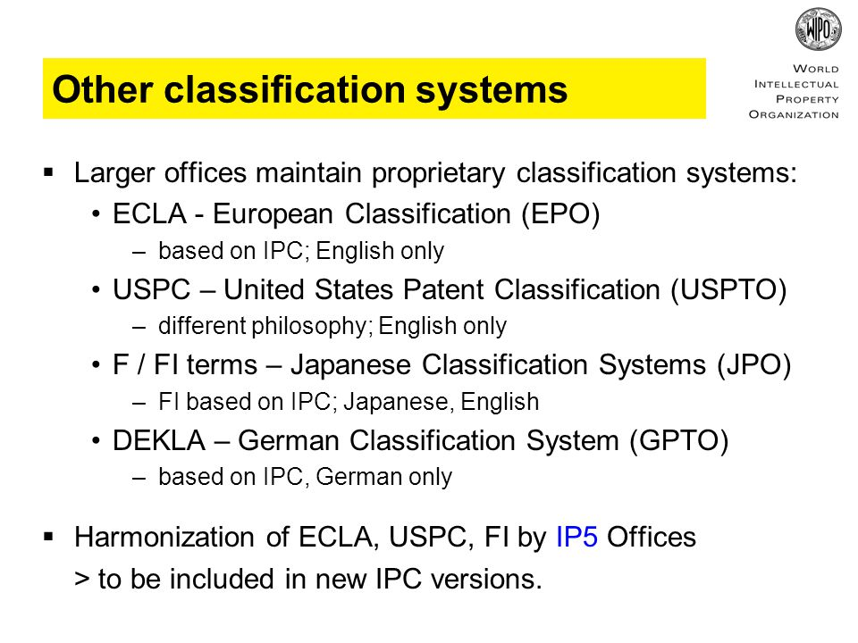 Other classification systems  Larger offices maintain proprietary classification systems: ECLA - European Classification (EPO) –based on IPC; English only USPC – United States Patent Classification (USPTO) –different philosophy; English only F / FI terms – Japanese Classification Systems (JPO) –FI based on IPC; Japanese, English DEKLA – German Classification System (GPTO) –based on IPC, German only  Harmonization of ECLA, USPC, FI by IP5 Offices > to be included in new IPC versions.