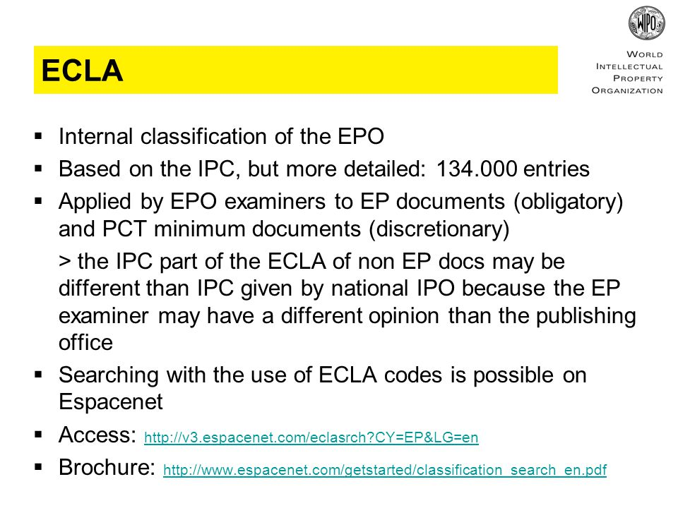 ECLA  Internal classification of the EPO  Based on the IPC, but more detailed: entries  Applied by EPO examiners to EP documents (obligatory) and PCT minimum documents (discretionary) > the IPC part of the ECLA of non EP docs may be different than IPC given by national IPO because the EP examiner may have a different opinion than the publishing office  Searching with the use of ECLA codes is possible on Espacenet  Access:   CY=EP&LG=en   CY=EP&LG=en  Brochure: