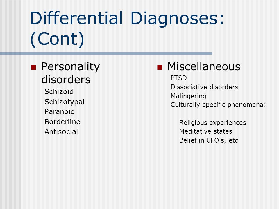 Differential Diagnoses: (Cont) Personality disorders Schizoid Schizotypal Paranoid Borderline Antisocial Miscellaneous PTSD Dissociative disorders Malingering Culturally specific phenomena: Religious experiences Meditative states Belief in UFO's, etc