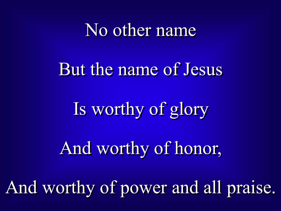 No other name But the name of Jesus Is worthy of glory And worthy of honor, And worthy of power and all praise.