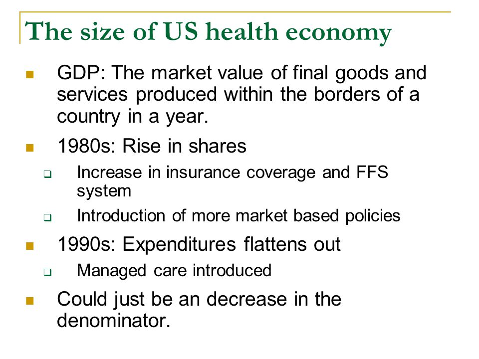 The size of US health economy GDP: The market value of final goods and services produced within the borders of a country in a year.