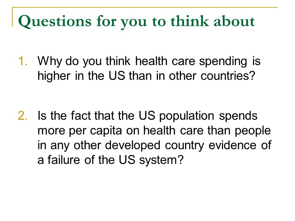 Questions for you to think about 1.Why do you think health care spending is higher in the US than in other countries.