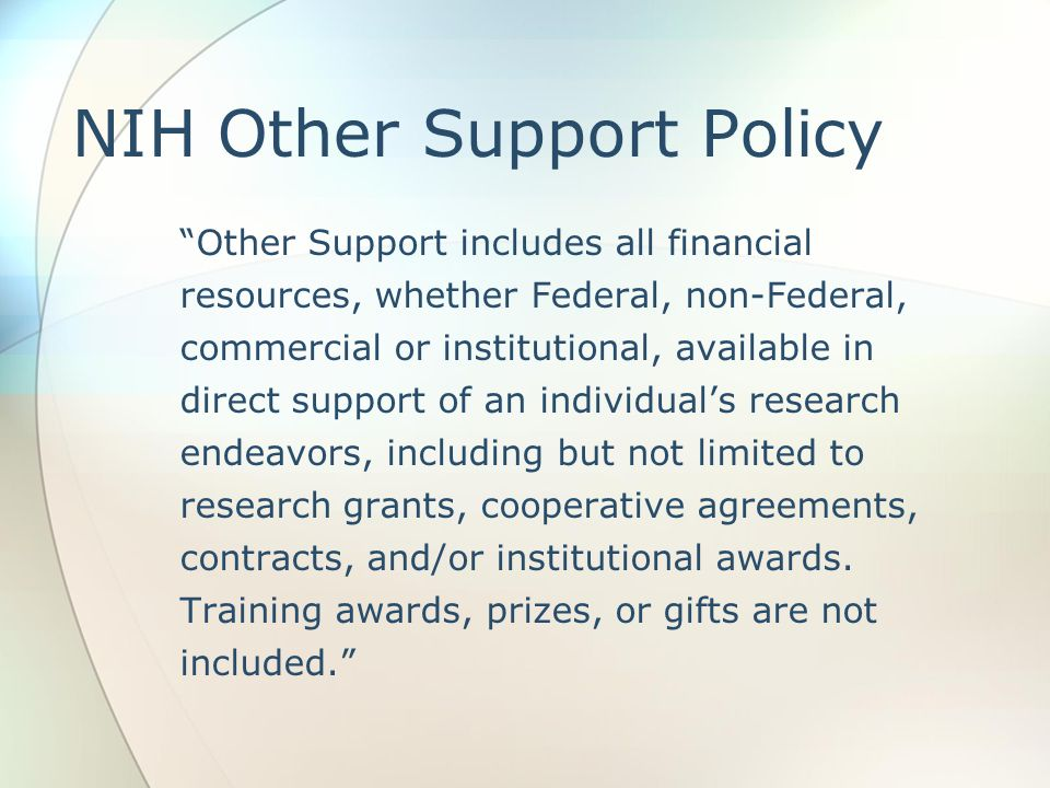 NIH Other Support Policy Other Support includes all financial resources, whether Federal, non-Federal, commercial or institutional, available in direct support of an individual's research endeavors, including but not limited to research grants, cooperative agreements, contracts, and/or institutional awards.
