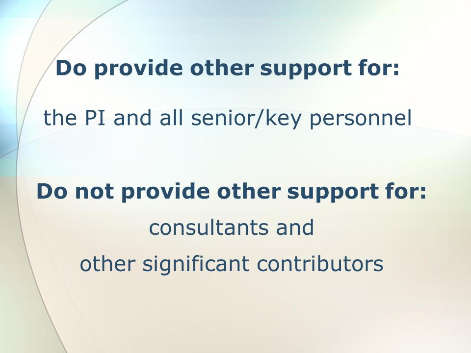 Do provide other support for: the PI and all senior/key personnel Do not provide other support for: consultants and other significant contributors