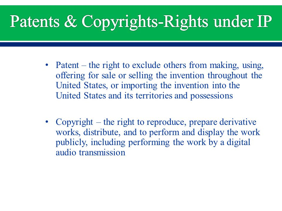 Patent – the right to exclude others from making, using, offering for sale or selling the invention throughout the United States, or importing the invention into the United States and its territories and possessions Copyright – the right to reproduce, prepare derivative works, distribute, and to perform and display the work publicly, including performing the work by a digital audio transmission
