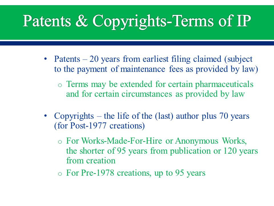 Patents – 20 years from earliest filing claimed (subject to the payment of maintenance fees as provided by law) o Terms may be extended for certain pharmaceuticals and for certain circumstances as provided by law Copyrights – the life of the (last) author plus 70 years (for Post-1977 creations) o For Works-Made-For-Hire or Anonymous Works, the shorter of 95 years from publication or 120 years from creation o For Pre-1978 creations, up to 95 years