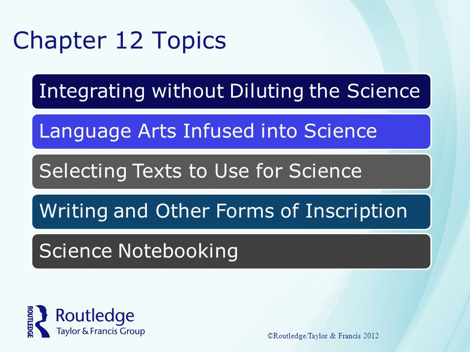 Chapter 12 Topics Integrating without Diluting the ScienceLanguage Arts Infused into ScienceSelecting Texts to Use for ScienceWriting and Other Forms of InscriptionScience Notebooking ©Routledge/Taylor & Francis 2012