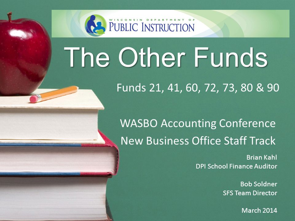 The Other Funds Funds 21, 41, 60, 72, 73, 80 & 90 WASBO Accounting Conference New Business Office Staff Track Brian Kahl DPI School Finance Auditor Bob Soldner SFS Team Director March 2014