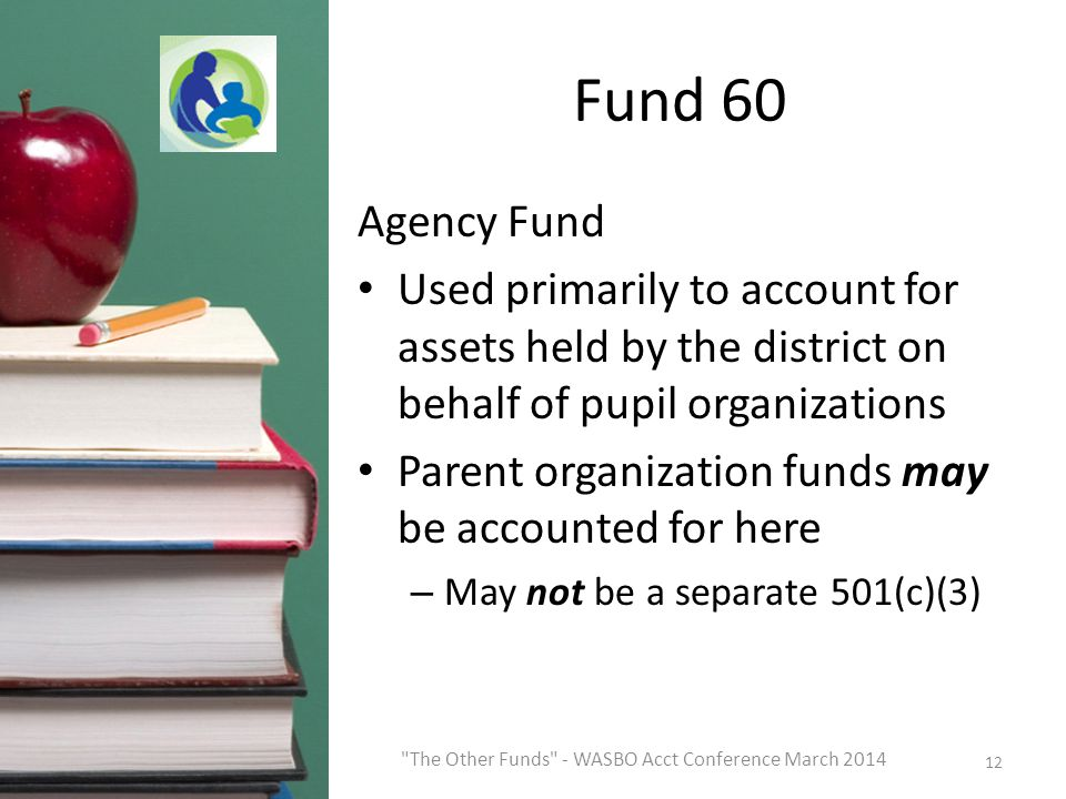 Fund 60 Agency Fund Used primarily to account for assets held by the district on behalf of pupil organizations Parent organization funds may be accounted for here – May not be a separate 501(c)(3) 12 The Other Funds - WASBO Acct Conference March 2014
