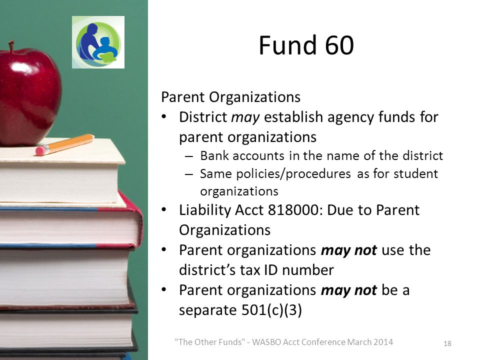 Fund 60 Parent Organizations District may establish agency funds for parent organizations – Bank accounts in the name of the district – Same policies/procedures as for student organizations Liability Acct 818000: Due to Parent Organizations Parent organizations may not use the district's tax ID number Parent organizations may not be a separate 501(c)(3) 18 The Other Funds - WASBO Acct Conference March 2014