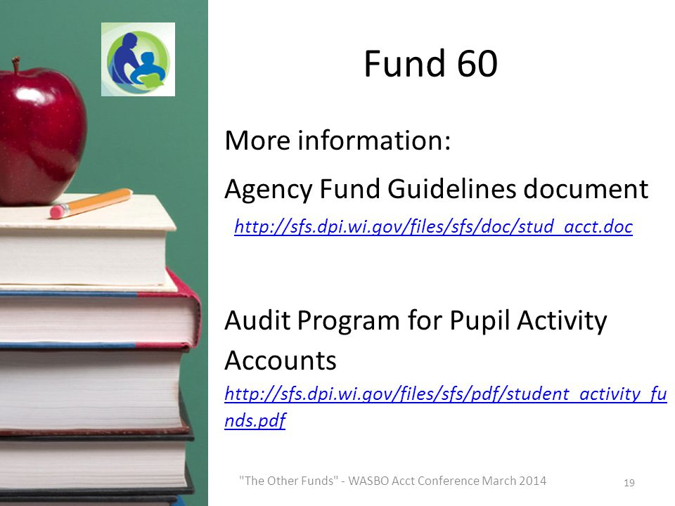 Fund 60 More information: Agency Fund Guidelines document http://sfs.dpi.wi.gov/files/sfs/doc/stud_acct.doc Audit Program for Pupil Activity Accounts http://sfs.dpi.wi.gov/files/sfs/pdf/student_activity_fu nds.pdf http://sfs.dpi.wi.gov/files/sfs/pdf/student_activity_fu nds.pdf 19 The Other Funds - WASBO Acct Conference March 2014