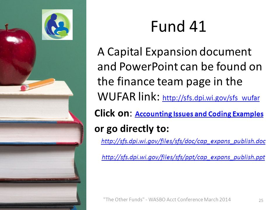 Fund 41 A Capital Expansion document and PowerPoint can be found on the finance team page in the WUFAR link: http://sfs.dpi.wi.gov/sfs_wufar http://sfs.dpi.wi.gov/sfs_wufar Click on: Accounting Issues and Coding Examples Accounting Issues and Coding Examples or go directly to: http://sfs.dpi.wi.gov/files/sfs/doc/cap_expans_publish.doc http://sfs.dpi.wi.gov/files/sfs/ppt/cap_expans_publish.ppt 25 The Other Funds - WASBO Acct Conference March 2014