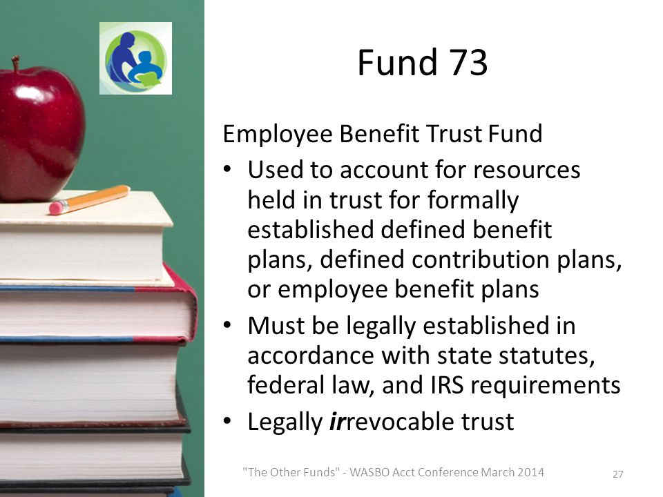 Fund 73 Employee Benefit Trust Fund Used to account for resources held in trust for formally established defined benefit plans, defined contribution plans, or employee benefit plans Must be legally established in accordance with state statutes, federal law, and IRS requirements Legally irrevocable trust 27 The Other Funds - WASBO Acct Conference March 2014