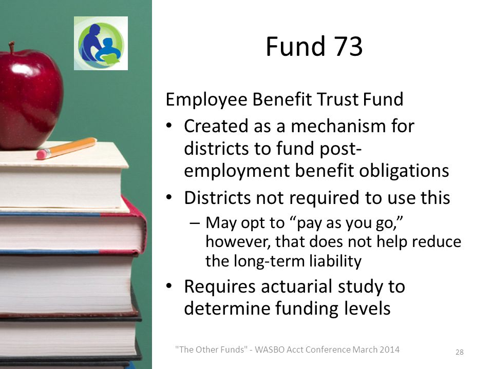 Fund 73 Employee Benefit Trust Fund Created as a mechanism for districts to fund post- employment benefit obligations Districts not required to use this – May opt to pay as you go, however, that does not help reduce the long-term liability Requires actuarial study to determine funding levels 28 The Other Funds - WASBO Acct Conference March 2014