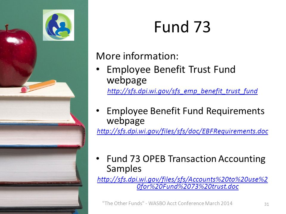 Fund 73 More information: Employee Benefit Trust Fund webpage http://sfs.dpi.wi.gov/sfs_emp_benefit_trust_fund Employee Benefit Fund Requirements webpage http://sfs.dpi.wi.gov/files/sfs/doc/EBFRequirements.doc Fund 73 OPEB Transaction Accounting Samples http://sfs.dpi.wi.gov/files/sfs/Accounts%20to%20use%2 0for%20Fund%2073%20trust.doc 31 The Other Funds - WASBO Acct Conference March 2014