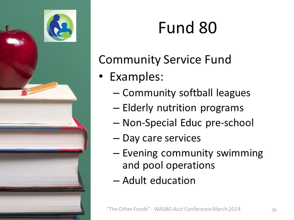 Fund 80 Community Service Fund Examples: – Community softball leagues – Elderly nutrition programs – Non-Special Educ pre-school – Day care services – Evening community swimming and pool operations – Adult education 36 The Other Funds - WASBO Acct Conference March 2014