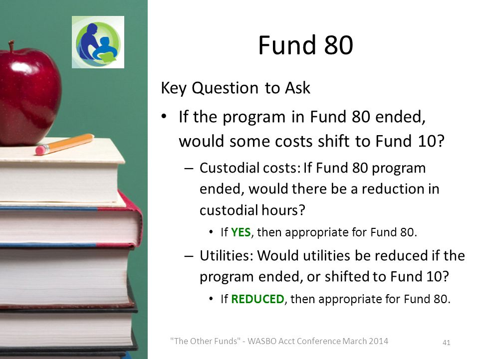 Fund 80 Key Question to Ask If the program in Fund 80 ended, would some costs shift to Fund 10.