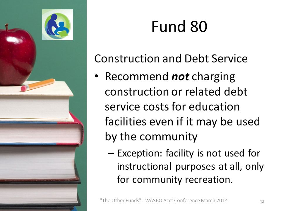 Fund 80 Construction and Debt Service Recommend not charging construction or related debt service costs for education facilities even if it may be used by the community – Exception: facility is not used for instructional purposes at all, only for community recreation.