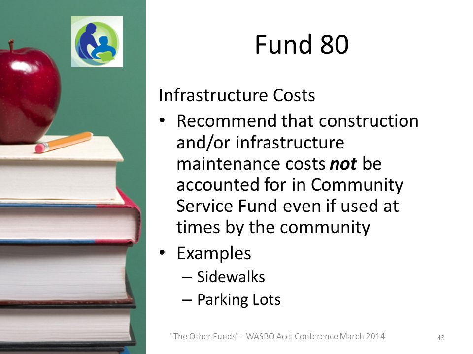 Fund 80 Infrastructure Costs Recommend that construction and/or infrastructure maintenance costs not be accounted for in Community Service Fund even if used at times by the community Examples – Sidewalks – Parking Lots 43 The Other Funds - WASBO Acct Conference March 2014
