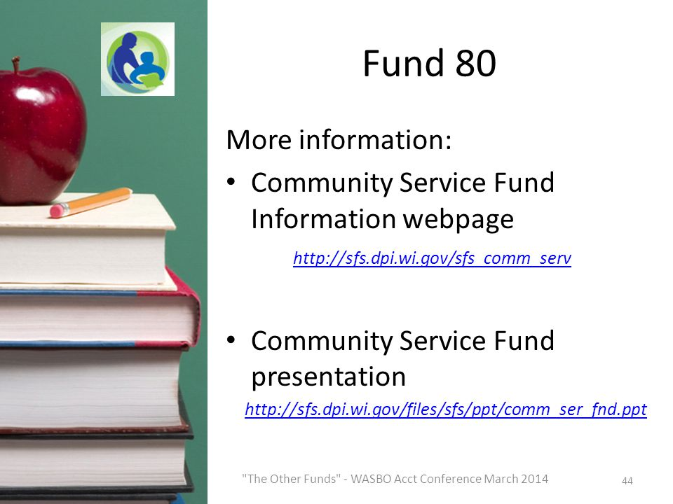 Fund 80 More information: Community Service Fund Information webpage http://sfs.dpi.wi.gov/sfs_comm_serv http://sfs.dpi.wi.gov/sfs_comm_serv Community Service Fund presentation http://sfs.dpi.wi.gov/files/sfs/ppt/comm_ser_fnd.ppt 44 The Other Funds - WASBO Acct Conference March 2014