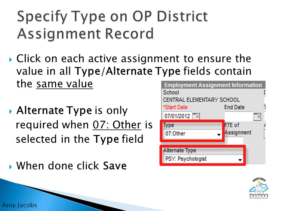  Click on each active assignment to ensure the value in all Type/Alternate Type fields contain the same value  Alternate Type is only required when 07: Other is selected in the Type field  When done click Save Amy Jacobs
