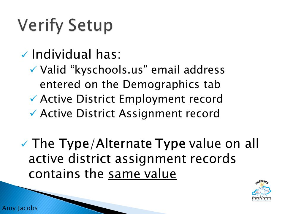Individual has: Valid kyschools.us email address entered on the Demographics tab Active District Employment record Active District Assignment record The Type/Alternate Type value on all active district assignment records contains the same value Amy Jacobs