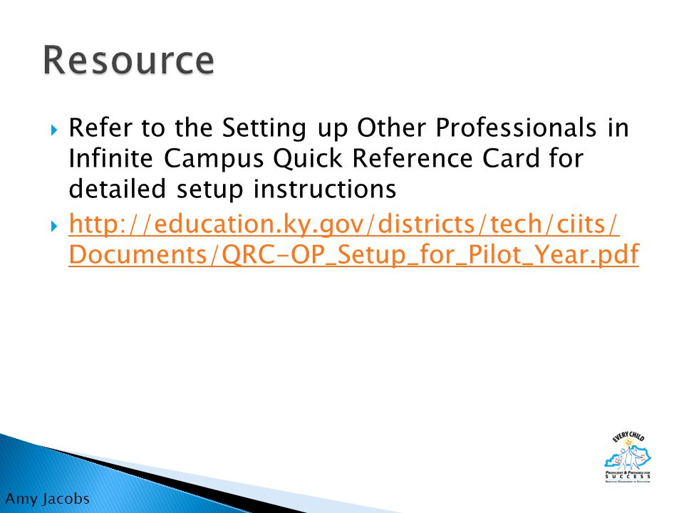  Refer to the Setting up Other Professionals in Infinite Campus Quick Reference Card for detailed setup instructions  http://education.ky.gov/districts/tech/ciits/ Documents/QRC-OP_Setup_for_Pilot_Year.pdf http://education.ky.gov/districts/tech/ciits/ Documents/QRC-OP_Setup_for_Pilot_Year.pdf Amy Jacobs