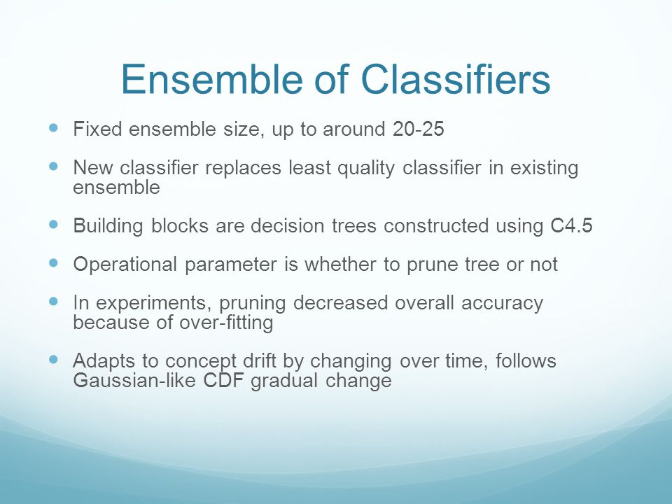 Ensemble of Classifiers Fixed ensemble size, up to around New classifier replaces least quality classifier in existing ensemble Building blocks are decision trees constructed using C4.5 Operational parameter is whether to prune tree or not In experiments, pruning decreased overall accuracy because of over-fitting Adapts to concept drift by changing over time, follows Gaussian-like CDF gradual change