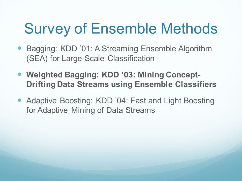 Survey of Ensemble Methods Bagging: KDD '01: A Streaming Ensemble Algorithm (SEA) for Large-Scale Classification Weighted Bagging: KDD '03: Mining Concept- Drifting Data Streams using Ensemble Classifiers Adaptive Boosting: KDD '04: Fast and Light Boosting for Adaptive Mining of Data Streams
