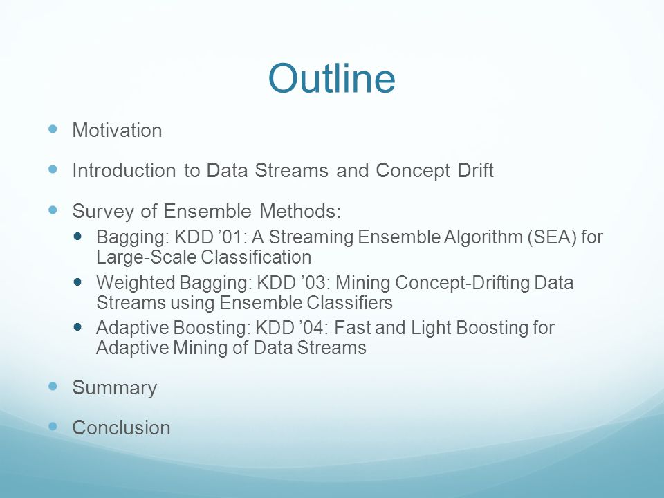 Outline Motivation Introduction to Data Streams and Concept Drift Survey of Ensemble Methods: Bagging: KDD '01: A Streaming Ensemble Algorithm (SEA) for Large-Scale Classification Weighted Bagging: KDD '03: Mining Concept-Drifting Data Streams using Ensemble Classifiers Adaptive Boosting: KDD '04: Fast and Light Boosting for Adaptive Mining of Data Streams Summary Conclusion