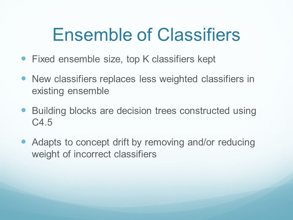 Ensemble of Classifiers Fixed ensemble size, top K classifiers kept New classifiers replaces less weighted classifiers in existing ensemble Building blocks are decision trees constructed using C4.5 Adapts to concept drift by removing and/or reducing weight of incorrect classifiers