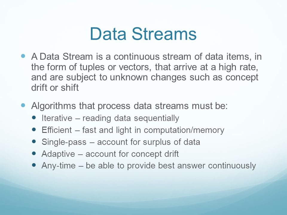 Data Streams A Data Stream is a continuous stream of data items, in the form of tuples or vectors, that arrive at a high rate, and are subject to unknown changes such as concept drift or shift Algorithms that process data streams must be: Iterative – reading data sequentially Efficient – fast and light in computation/memory Single-pass – account for surplus of data Adaptive – account for concept drift Any-time – be able to provide best answer continuously
