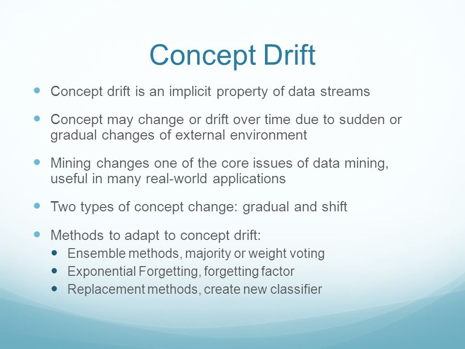 Concept Drift Concept drift is an implicit property of data streams Concept may change or drift over time due to sudden or gradual changes of external environment Mining changes one of the core issues of data mining, useful in many real-world applications Two types of concept change: gradual and shift Methods to adapt to concept drift: Ensemble methods, majority or weight voting Exponential Forgetting, forgetting factor Replacement methods, create new classifier