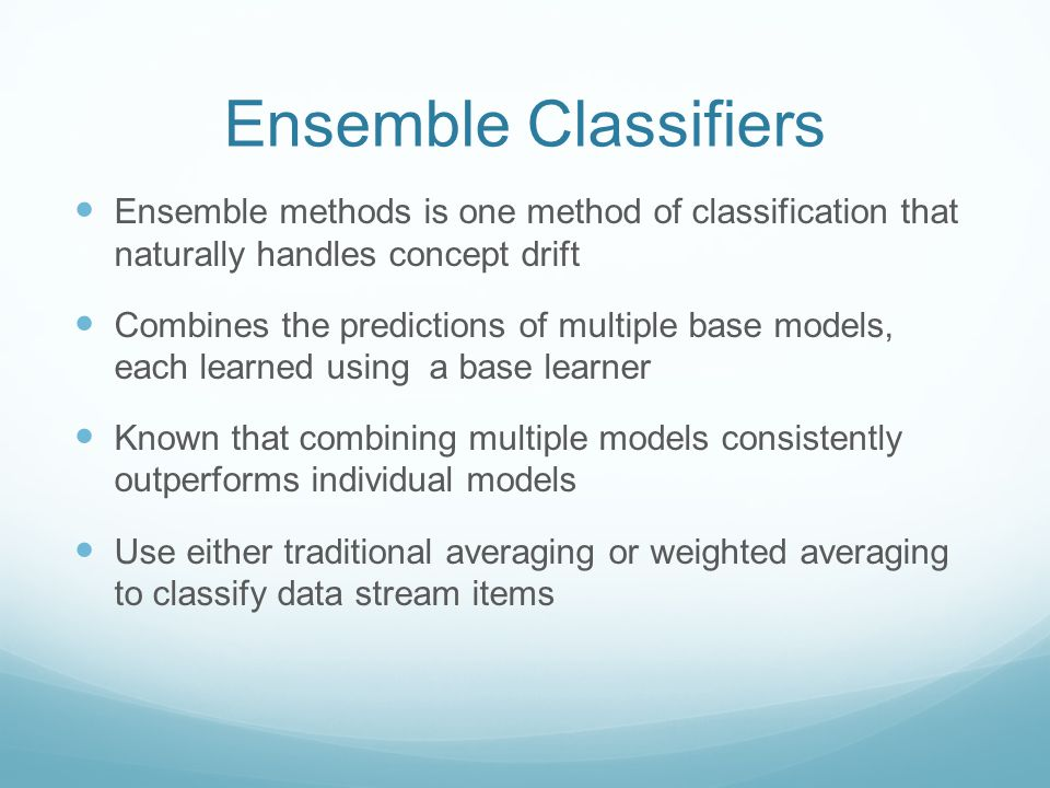 Ensemble Classifiers Ensemble methods is one method of classification that naturally handles concept drift Combines the predictions of multiple base models, each learned using a base learner Known that combining multiple models consistently outperforms individual models Use either traditional averaging or weighted averaging to classify data stream items