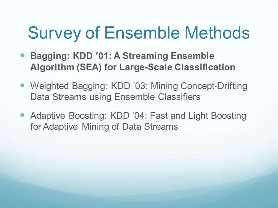 Survey of Ensemble Methods Bagging: KDD '01: A Streaming Ensemble Algorithm (SEA) for Large-Scale Classification Weighted Bagging: KDD '03: Mining Concept-Drifting Data Streams using Ensemble Classifiers Adaptive Boosting: KDD '04: Fast and Light Boosting for Adaptive Mining of Data Streams