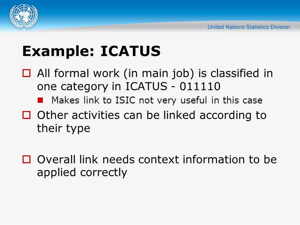 Example: ICATUS  All formal work (in main job) is classified in one category in ICATUS - 011110 Makes link to ISIC not very useful in this case  Oth
