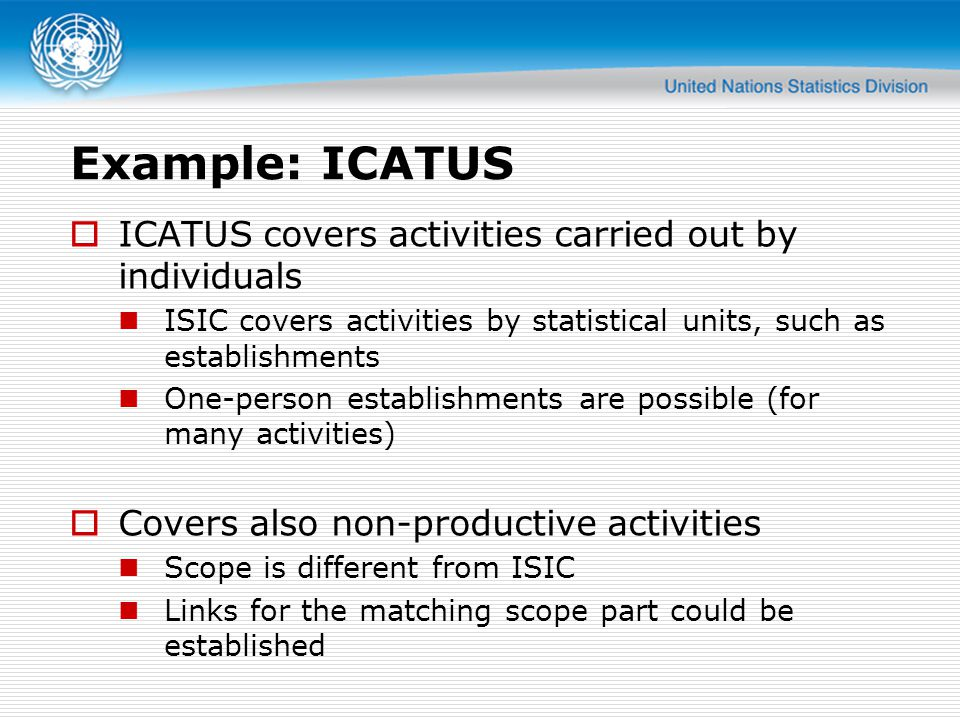 Example: ICATUS  ICATUS covers activities carried out by individuals ISIC covers activities by statistical units, such as establishments One-person e