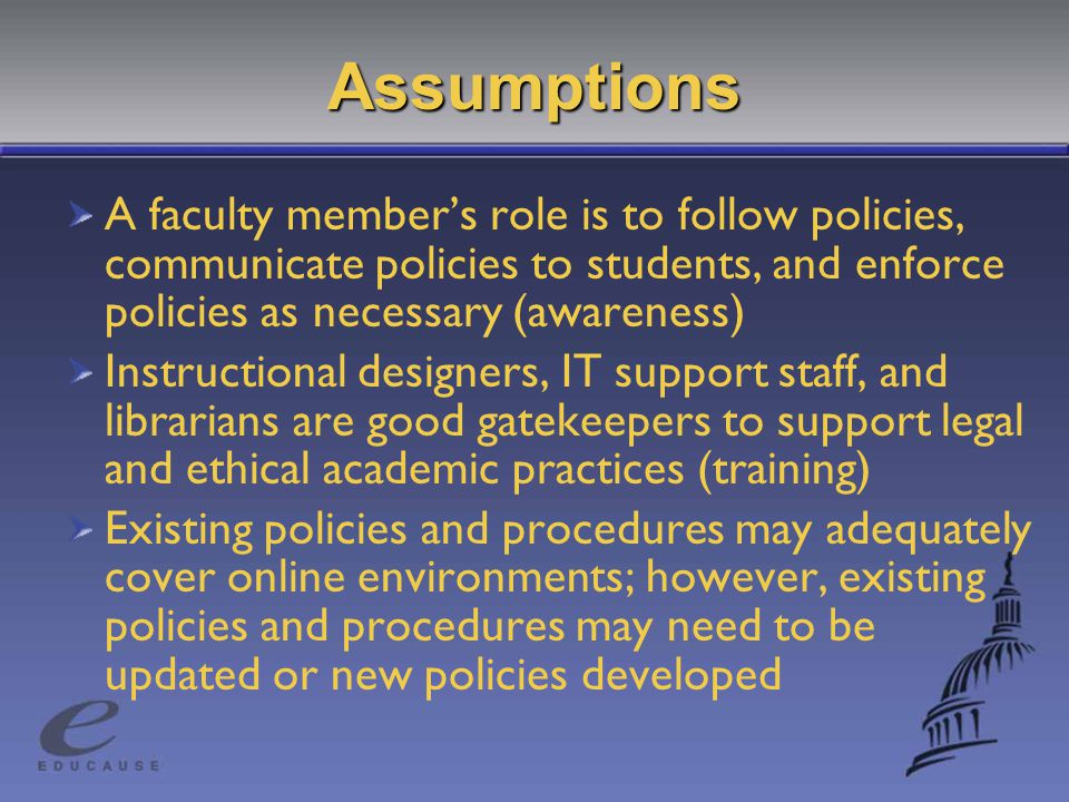 Assumptions A faculty member's role is to follow policies, communicate policies to students, and enforce policies as necessary (awareness) Instructional designers, IT support staff, and librarians are good gatekeepers to support legal and ethical academic practices (training) Existing policies and procedures may adequately cover online environments; however, existing policies and procedures may need to be updated or new policies developed
