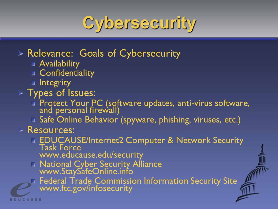 Cybersecurity Relevance: Goals of Cybersecurity Availability Confidentiality Integrity Types of Issues: Protect Your PC (software updates, anti-virus software, and personal firewall) Safe Online Behavior (spyware, phishing, viruses, etc.) Resources: EDUCAUSE/Internet2 Computer & Network Security Task Force   National Cyber Security Alliance   Federal Trade Commission Information Security Site
