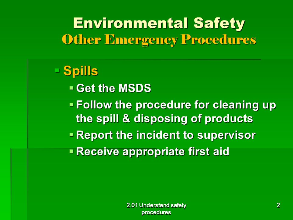 Environmental Safety Other Emergency Procedures  Spills  Get the MSDS  Follow the procedure for cleaning up the spill & disposing of products  Report the incident to supervisor  Receive appropriate first aid 2.01 Understand safety procedures 2