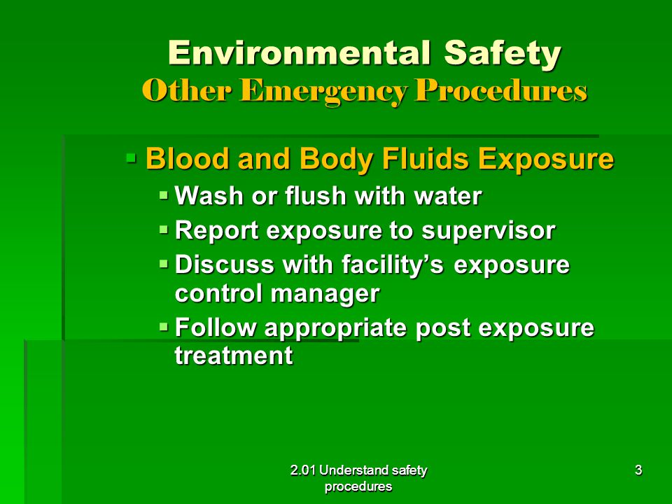 Environmental Safety Other Emergency Procedures  Blood and Body Fluids Exposure  Wash or flush with water  Report exposure to supervisor  Discuss with facility's exposure control manager  Follow appropriate post exposure treatment 2.01 Understand safety procedures 3