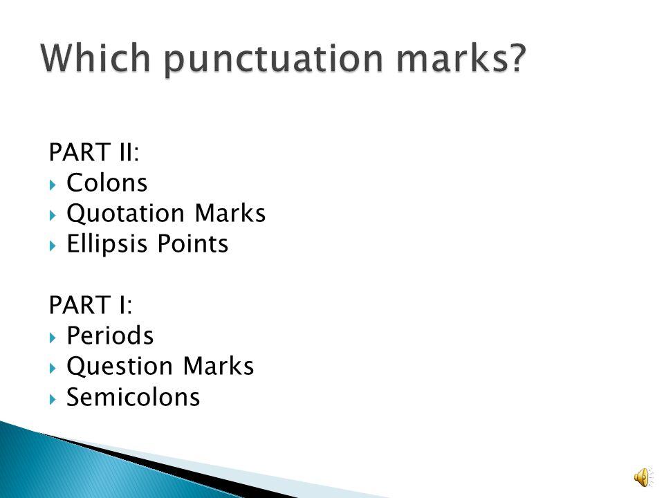 PART II:  Colons  Quotation Marks  Ellipsis Points PART I:  Periods  Question Marks  Semicolons
