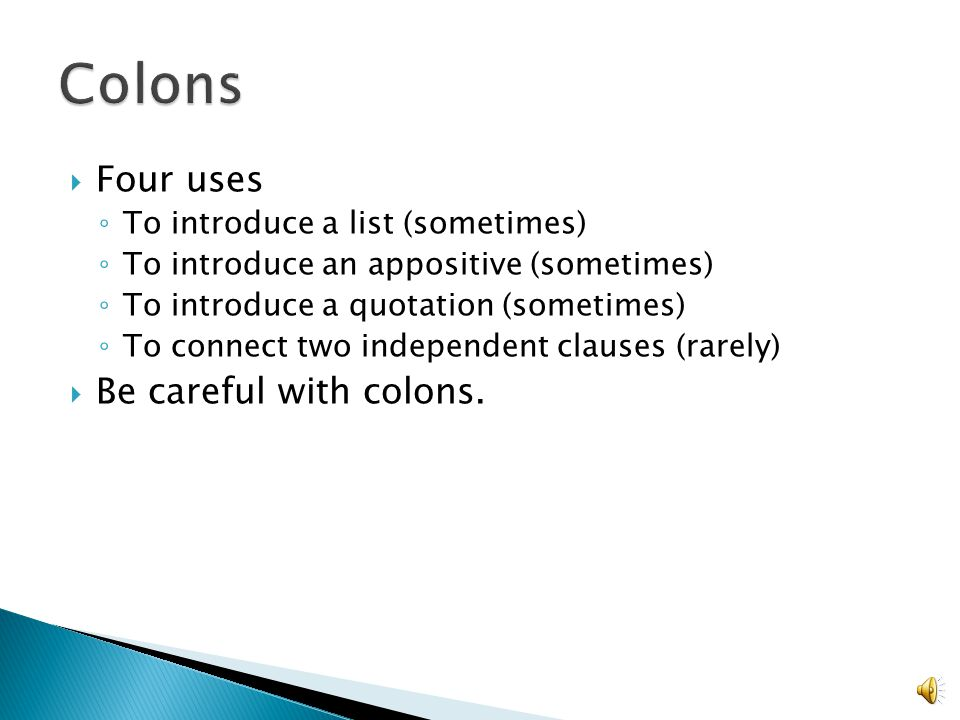  Four uses ◦ To introduce a list (sometimes) ◦ To introduce an appositive (sometimes) ◦ To introduce a quotation (sometimes) ◦ To connect two independent clauses (rarely)  Be careful with colons.